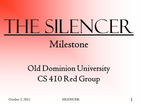 October 3, 2015 SILENCER 1 October 3, 2015 SILENCER 1 The Silencer Milestone Old Dominion University CS 410 Red Group.