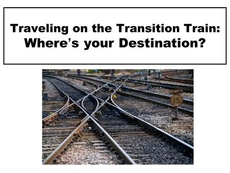 Traveling on the Transition Train: Where's your Destination?