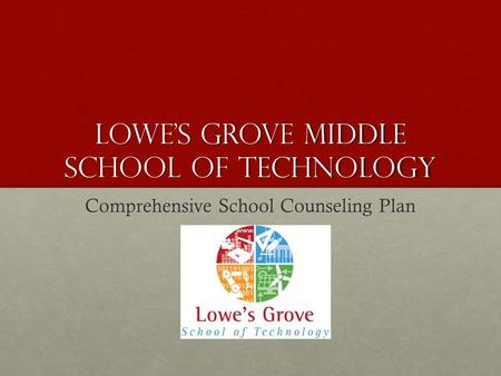 LOWE'S GROVE MIDDLE SCHOOL OF TECHNOLOGY Comprehensive School Counseling Plan.