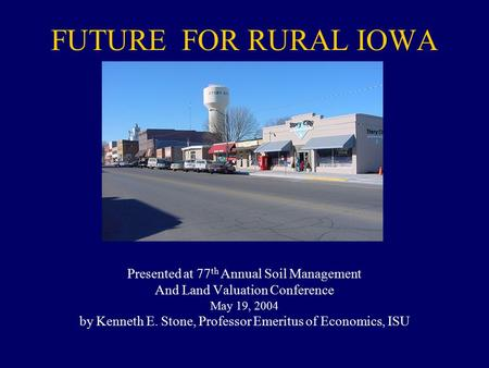 FUTURE FOR RURAL IOWA Presented at 77 th Annual Soil Management And Land Valuation Conference May 19, 2004 by Kenneth E. Stone, Professor Emeritus of Economics,