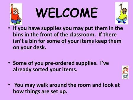 WELCOME If you have supplies you may put them in the bins in the front of the classroom. If there isn't a bin for some of your items keep them on your.