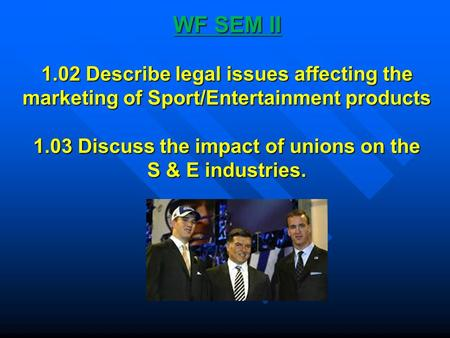 WF SEM II 1.02 Describe legal issues affecting the marketing of Sport/Entertainment products 1.03 Discuss the impact of unions on the S & E industries.