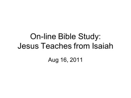 On-line Bible Study: Jesus Teaches from Isaiah Aug 16, 2011.