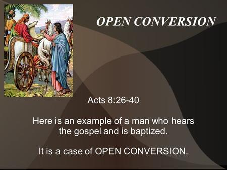 OPEN CONVERSION Acts 8:26-40 Here is an example of a man who hears the gospel and is baptized. It is a case of OPEN CONVERSION.