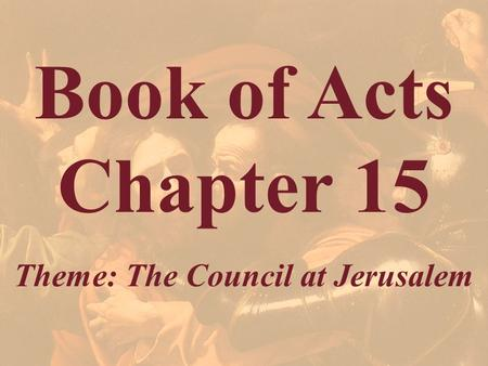 Book of Acts Chapter 15 Theme: The Council at Jerusalem.