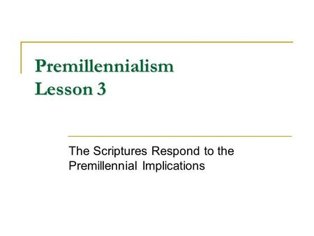 Premillennialism Lesson 3 The Scriptures Respond to the Premillennial Implications.