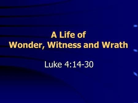 A Life of Wonder, Witness and Wrath Luke 4:14-30.