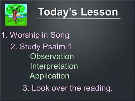 Today's Lesson 1. Worship in Song 2. Study Psalm 1 Observation Interpretation Application 2. Study Psalm 1 Observation Interpretation Application 3. Look.