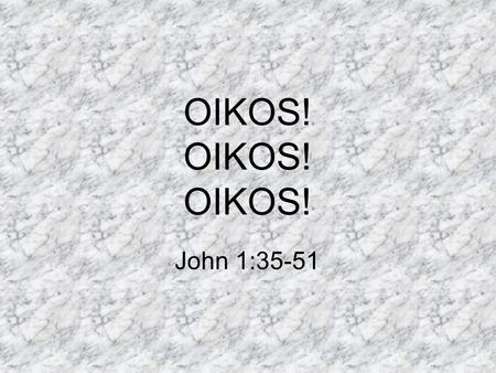 OIKOS! OIKOS! OIKOS! John 1:35-51. OIKOS The people that surround another. Your circle of influence. The extended group around a person. Reaching into.