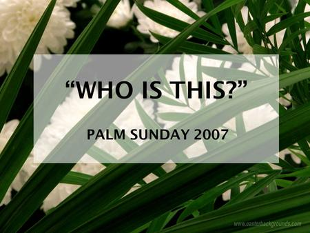 """WHO IS THIS?"" PALM SUNDAY 2007. A Royal Welcome!  Isaiah 9:6, 7  Psalm 110:1-7  Matthew 21:1-11."