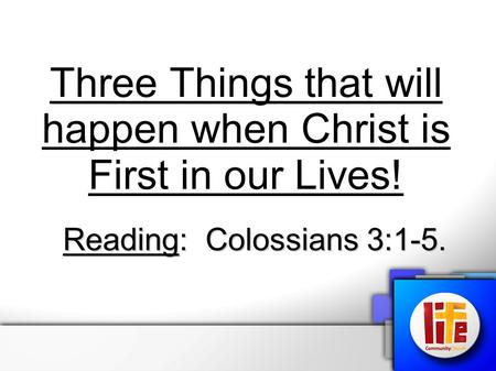 Three Things that will happen when Christ is First in our Lives! Reading: Colossians 3:1-5.