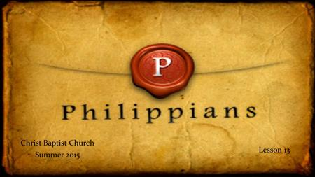 Christ Baptist Church Summer 2015 Lesson 13. Philippians Summary, Rejoice in the Lord Chapter 4 – Secure Mind Rejoice in Christ, not in disagreements.