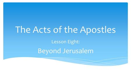 The Acts of the Apostles Lesson Eight: Beyond Jerusalem.
