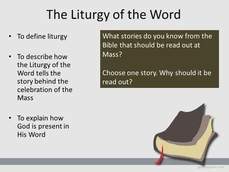 The Liturgy of the Word To define liturgy To describe how the Liturgy of the Word tells the story behind the celebration of the Mass To explain how God.