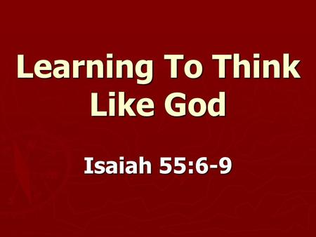 Learning To Think Like God Isaiah 55:6-9. Learning To Think Like God ► We do not think like God.  Isaiah 1:12-15  Isaiah 1:16-20  Matthew 12:7.