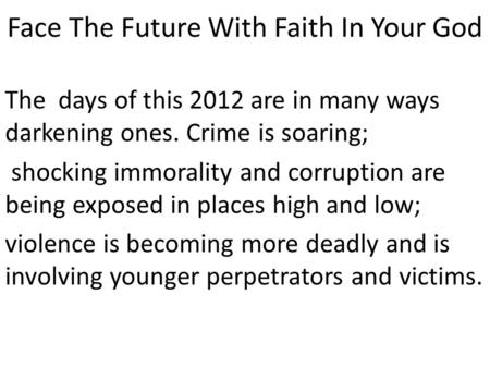 Face The Future With Faith In Your God The days of this 2012 are in many ways darkening ones. Crime is soaring; shocking immorality and corruption are.