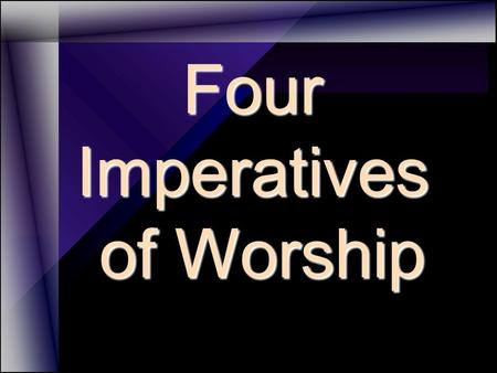 Four Imperatives of Worship of Worship. 1. Exalt His Name FOUR IMPERATIVES OF WORSHIP.
