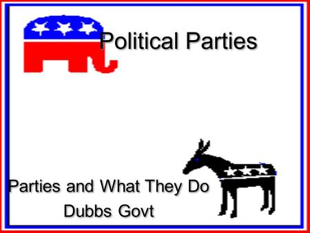 Political Parties Parties and What They Do Dubbs Govt Parties and What They Do Dubbs Govt.