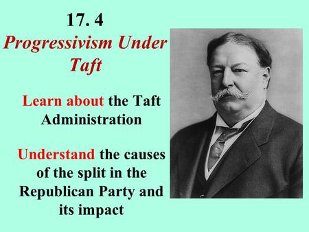 17. 4 Progressivism Under Taft Learn about the Taft Administration Understand the causes of the split in the Republican Party and its impact.