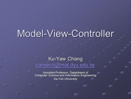 Model-View-Controller Ku-Yaw Chang Assistant Professor, Department of Computer Science and Information Engineering Da-Yeh University.
