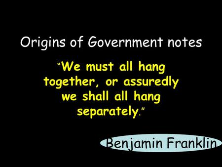 "Origins of Government notes "" We must all hang together, or assuredly we shall all hang separately."" Benjamin Franklin."
