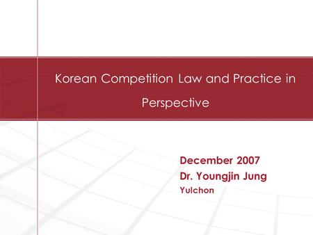 Korean Competition Law and Practice in Perspective December 2007 Dr. Youngjin Jung Yulchon.