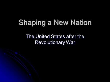 Shaping a New Nation The United States after the Revolutionary War.