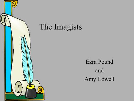 The Imagists Ezra Pound and Amy Lowell. Imagism  Name given to a movement in poetry, originating in 1912.  Movement represented by Ezra Pound, Amy Lowell,