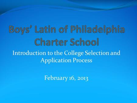 Introduction to the College Selection and Application Process February 16, 2013.