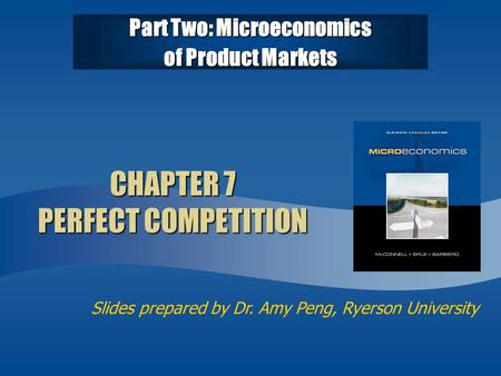 Slides prepared by Dr. Amy Peng, Ryerson University CHAPTER 7 PERFECT COMPETITION Part Two: Microeconomics of Product Markets.