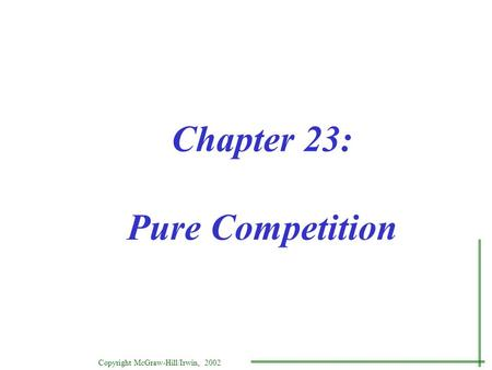 Copyright McGraw-Hill/Irwin, 2002 Chapter 23: Pure Competition.