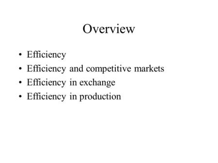 Overview Efficiency Efficiency and competitive markets Efficiency in exchange Efficiency in production.