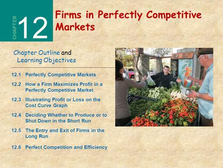 Firms in Perfectly Competitive Markets CHAPTER 12 Chapter Outline and Learning Objectives 12.1Perfectly Competitive Markets 12.2How a Firm Maximizes Profit.