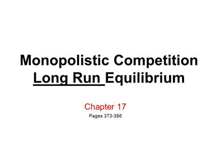 Monopolistic Competition Long Run Equilibrium Chapter 17 Pages 373-386.
