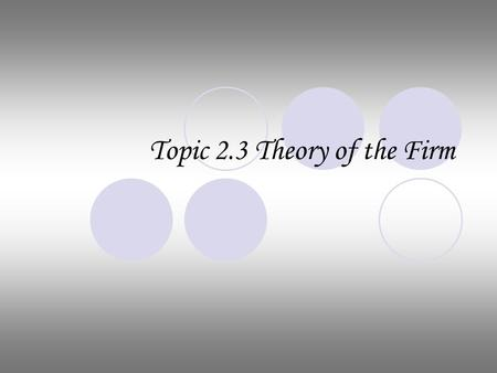 Topic 2.3 Theory of the Firm. Cost Theory Fixed Cost: costs that do not vary with changes in output example: rent Variable Cost: costs that vary with.