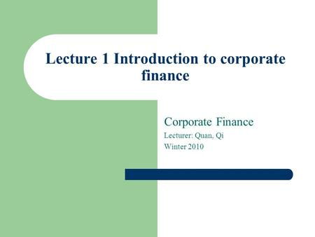 Lecture 1 Introduction to corporate finance Corporate Finance Lecturer: Quan, Qi Winter 2010.