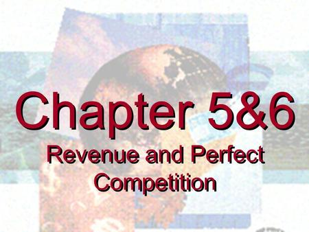 Chapter 5&6 Revenue and Perfect Competition Chapter 5&6 Revenue and Perfect Competition.