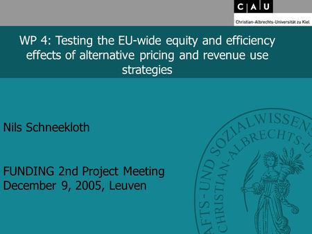 Nils Schneekloth FUNDING 2nd Project Meeting December 9, 2005, Leuven WP 4: Testing the EU-wide equity and efficiency effects of alternative pricing and.