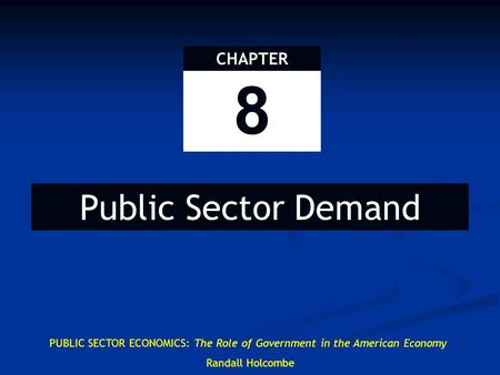 8 CHAPTER Public Sector Demand PUBLIC SECTOR ECONOMICS: The Role of Government in the American Economy Randall Holcombe.