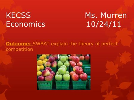 KECSS Ms. Murren Economics10/24/11 Outcome: SWBAT explain the theory of perfect competition.