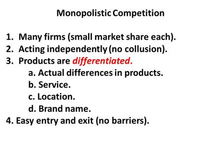 Monopolistic Competition 1.Many firms (small market share each). 2.Acting independently (no collusion). 3.Products are differentiated. a. Actual differences.