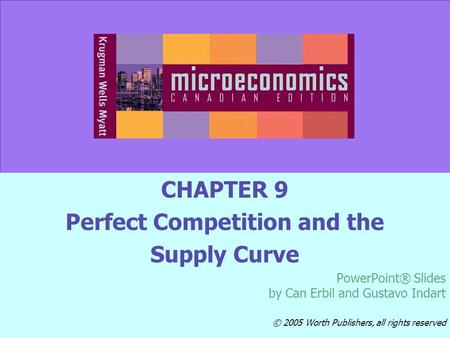 © 2005 Worth Publishers Slide 9-1 CHAPTER 9 Perfect Competition and the Supply Curve PowerPoint® Slides by Can Erbil and Gustavo Indart © 2005 Worth Publishers,