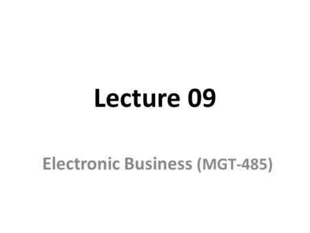 Lecture 09 Electronic Business (MGT-485). Recap – Lecture 08 Models for mobile wireless technology Framework for analyzing e-business models E-marketspace.
