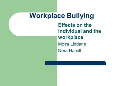 Workplace Bullying Effects on the individual and the workplace Moira Liddane Nora Hamill.