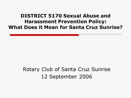 DISTRICT 5170 Sexual Abuse and Harassment Prevention Policy: What Does it Mean for Santa Cruz Sunrise? Rotary Club of Santa Cruz Sunrise 12 September 2006.