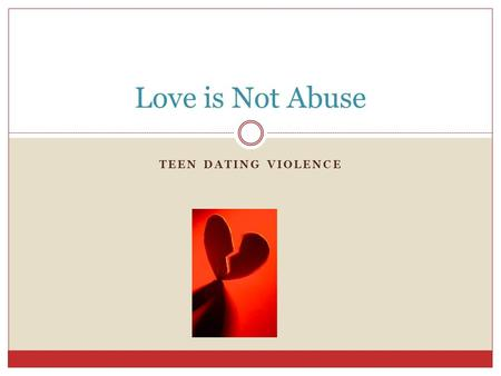TEEN DATING VIOLENCE Love is Not Abuse. Love is not Abuse Do Now: What are qualities you want in a relationship? Why do people abuse their partners? Why.