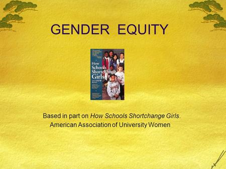GENDER EQUITY Based in part on How Schools Shortchange Girls. American Association of University Women.
