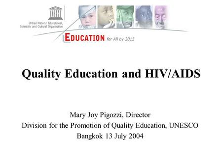 Quality Education and HIV/AIDS Mary Joy Pigozzi, Director Division for the Promotion of Quality Education, UNESCO Bangkok 13 July 2004.