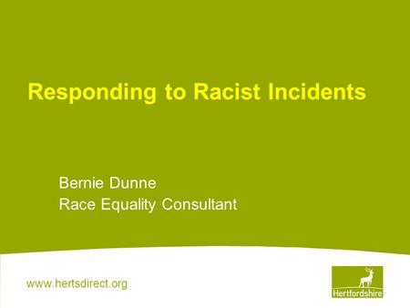 Www.hertsdirect.org Responding to Racist Incidents Bernie Dunne Race Equality Consultant.