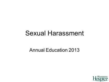 Sexual Harassment Annual Education 2013. What is sexual harassment? Unwanted verbal or physical behavior of a sexual nature that occurs in the workplace.
